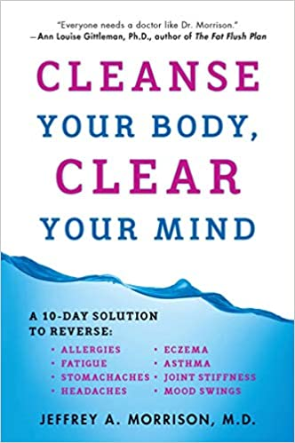 Cleanse Your Body, Clear Your Mind Jeffrey A. Morrison, M.D.